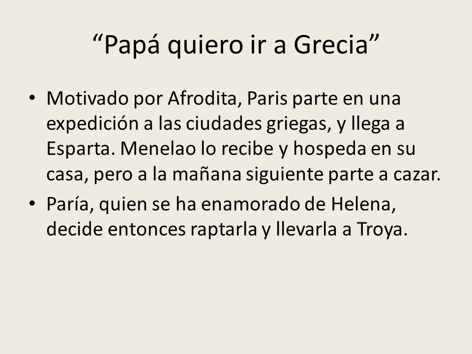 Papá quiero ir a Grecia Motivado por Afrodita, Paris parte en una expedición a las ciudades griegas, y llega a Esparta. Menelao lo recibe y hospeda en