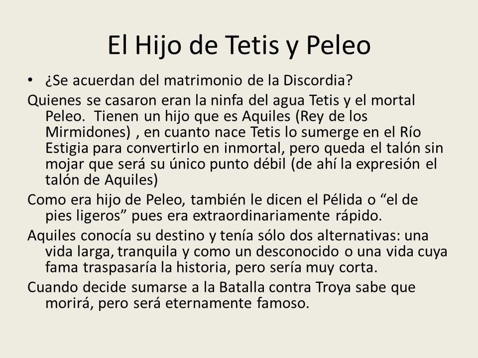 El Hijo de Tetis y Peleo ¿Se acuerdan del matrimonio de la Discordia? Quienes se casaron eran la ninfa del agua Tetis y el mortal Peleo. Tienen un hij