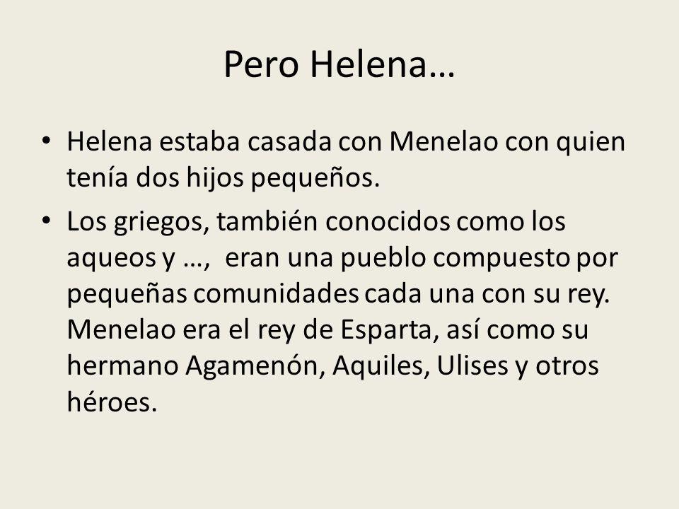 Pero Helena… Helena estaba casada con Menelao con quien tenía dos hijos pequeños. Los griegos, también conocidos como los aqueos y …, eran una pueblo