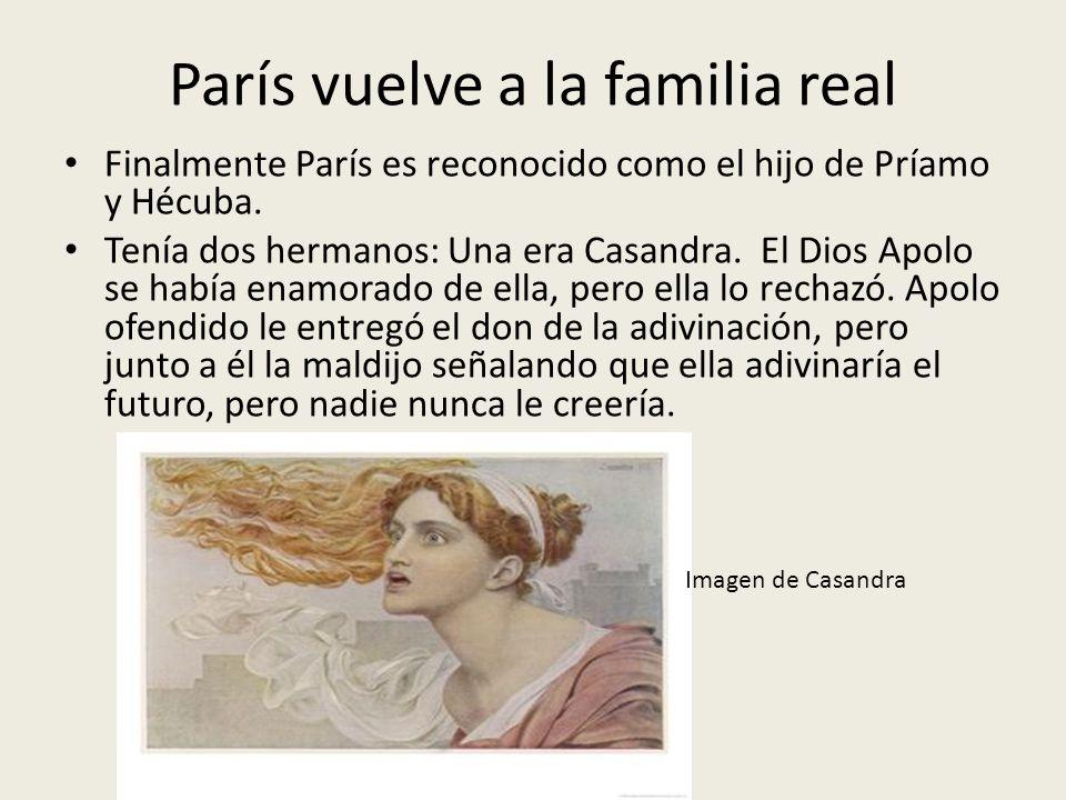 París vuelve a la familia real Finalmente París es reconocido como el hijo de Príamo y Hécuba. Tenía dos hermanos: Una era Casandra. El Dios Apolo se