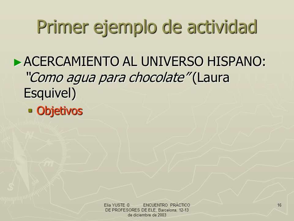 Elia YUSTE © ENCUENTRO PRÁCTICO DE PROFESORES DE ELE, Barcelona, 12-13 de diciembre de 2003 16 Primer ejemplo de actividad ACERCAMIENTO AL UNIVERSO HISPANO: Como agua para chocolate (Laura Esquivel) ACERCAMIENTO AL UNIVERSO HISPANO: Como agua para chocolate (Laura Esquivel) Objetivos Objetivos