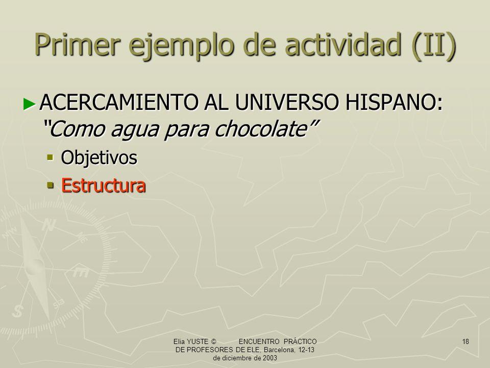 Elia YUSTE © ENCUENTRO PRÁCTICO DE PROFESORES DE ELE, Barcelona, 12-13 de diciembre de 2003 18 Primer ejemplo de actividad (II) ACERCAMIENTO AL UNIVERSO HISPANO: Como agua para chocolate ACERCAMIENTO AL UNIVERSO HISPANO: Como agua para chocolate Objetivos Objetivos Estructura Estructura