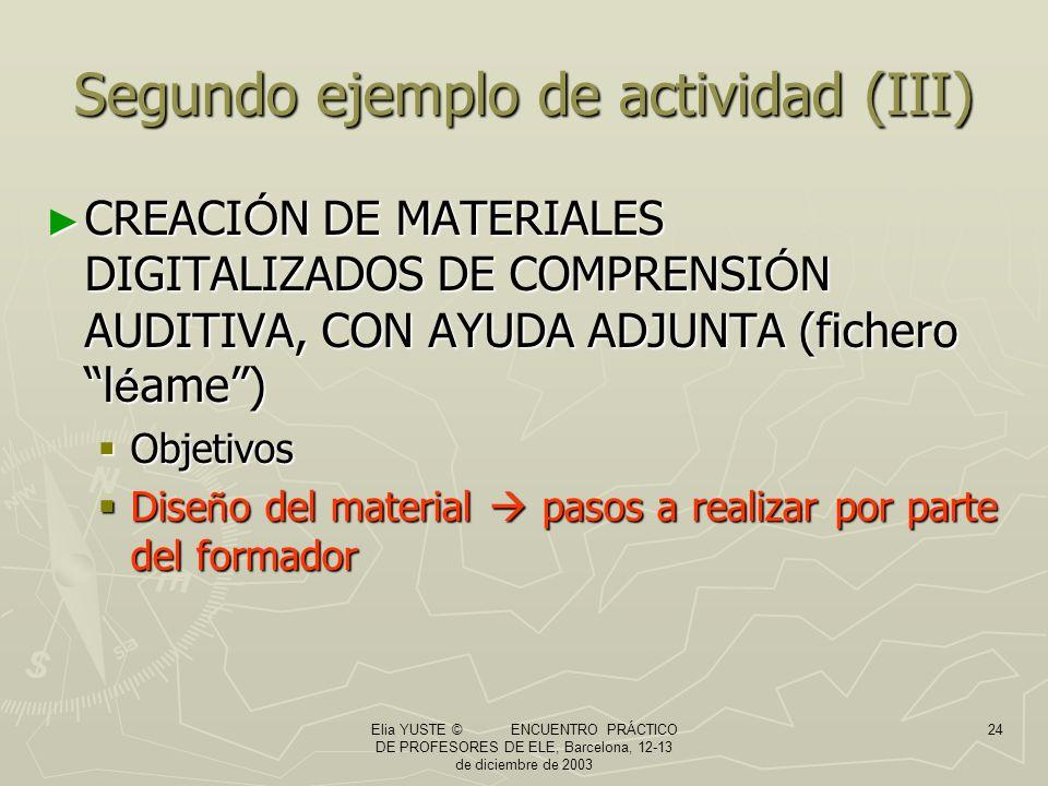 Elia YUSTE © ENCUENTRO PRÁCTICO DE PROFESORES DE ELE, Barcelona, 12-13 de diciembre de 2003 24 Segundo ejemplo de actividad (III) CREACI Ó N DE MATERIALES DIGITALIZADOS DE COMPRENSI Ó N AUDITIVA, CON AYUDA ADJUNTA (fichero l é ame) CREACI Ó N DE MATERIALES DIGITALIZADOS DE COMPRENSI Ó N AUDITIVA, CON AYUDA ADJUNTA (fichero l é ame) Objetivos Objetivos Dise ñ o del material pasos a realizar por parte del formador Dise ñ o del material pasos a realizar por parte del formador