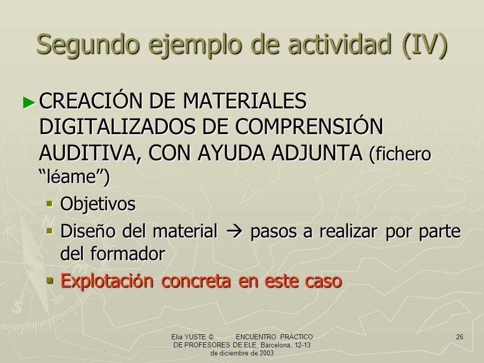 Elia YUSTE © ENCUENTRO PRÁCTICO DE PROFESORES DE ELE, Barcelona, 12-13 de diciembre de 2003 26 Segundo ejemplo de actividad (IV) CREACI Ó N DE MATERIALES DIGITALIZADOS DE COMPRENSI Ó N AUDITIVA, CON AYUDA ADJUNTA (fichero l é ame) CREACI Ó N DE MATERIALES DIGITALIZADOS DE COMPRENSI Ó N AUDITIVA, CON AYUDA ADJUNTA (fichero l é ame) Objetivos Objetivos Dise ñ o del material pasos a realizar por parte del formador Dise ñ o del material pasos a realizar por parte del formador Explotaci ó n concreta en este caso Explotaci ó n concreta en este caso