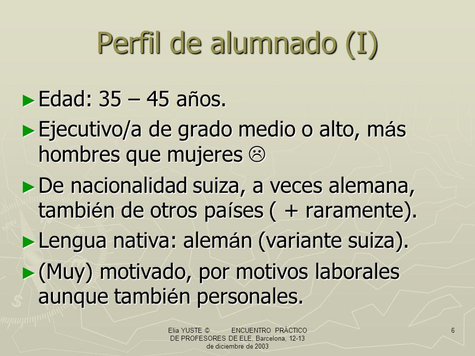 Elia YUSTE © ENCUENTRO PRÁCTICO DE PROFESORES DE ELE, Barcelona, 12-13 de diciembre de 2003 6 Perfil de alumnado (I) Edad: 35 – 45 a ñ os.