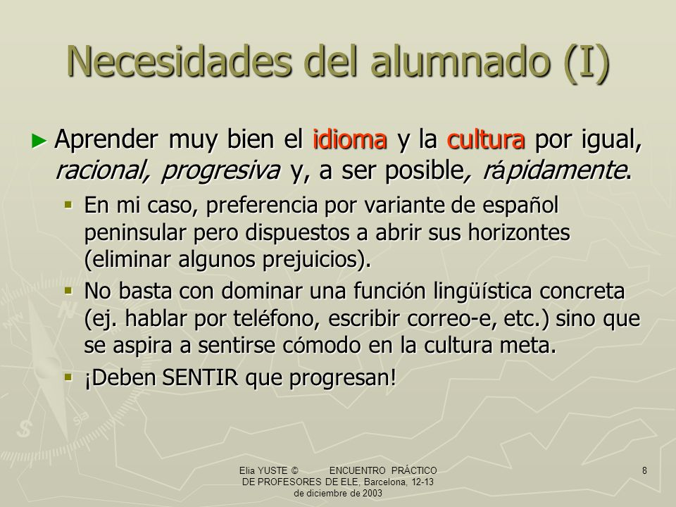 Elia YUSTE © ENCUENTRO PRÁCTICO DE PROFESORES DE ELE, Barcelona, 12-13 de diciembre de 2003 8 Necesidades del alumnado (I) Aprender muy bien el idioma y la cultura por igual, racional, progresiva y, a ser posible, r á pidamente.