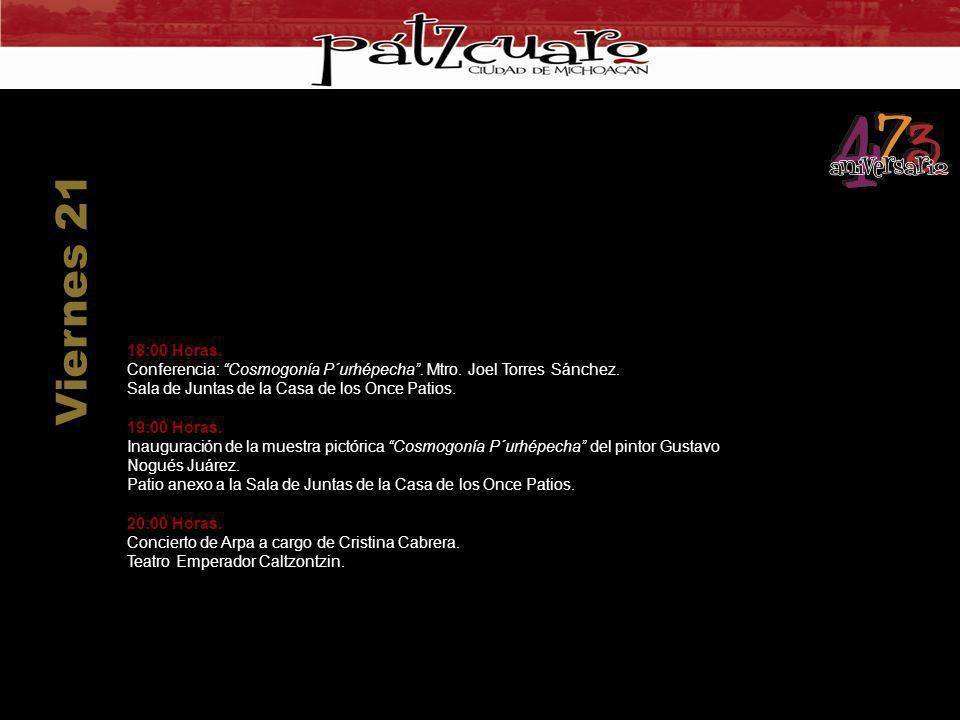 18:00 Horas. Conferencia: Cosmogonía P´urhépecha. Mtro. Joel Torres Sánchez. Sala de Juntas de la Casa de los Once Patios. 19:00 Horas. Inauguración d