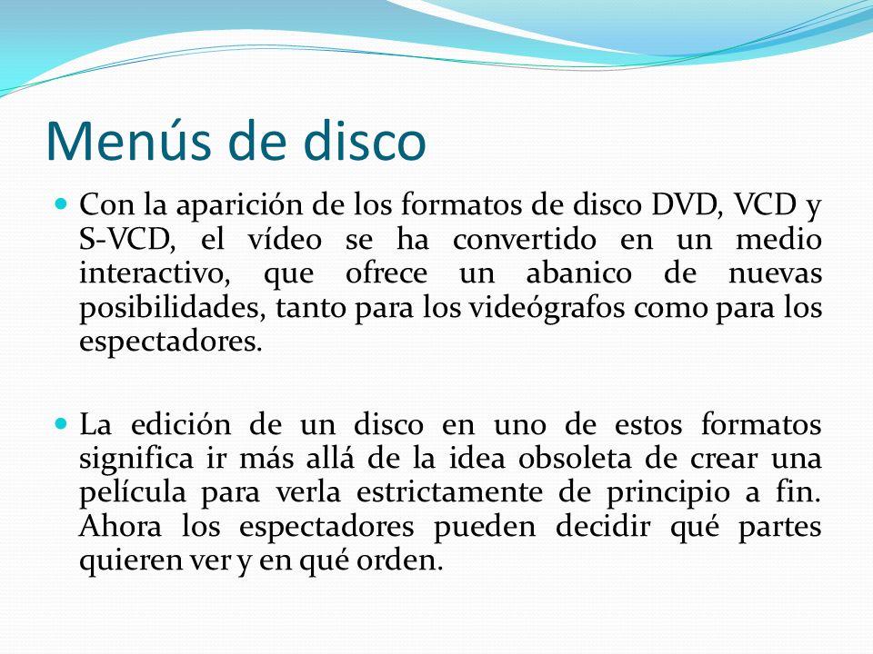 Menús de disco Con la aparición de los formatos de disco DVD, VCD y S-VCD, el vídeo se ha convertido en un medio interactivo, que ofrece un abanico de nuevas posibilidades, tanto para los videógrafos como para los espectadores.