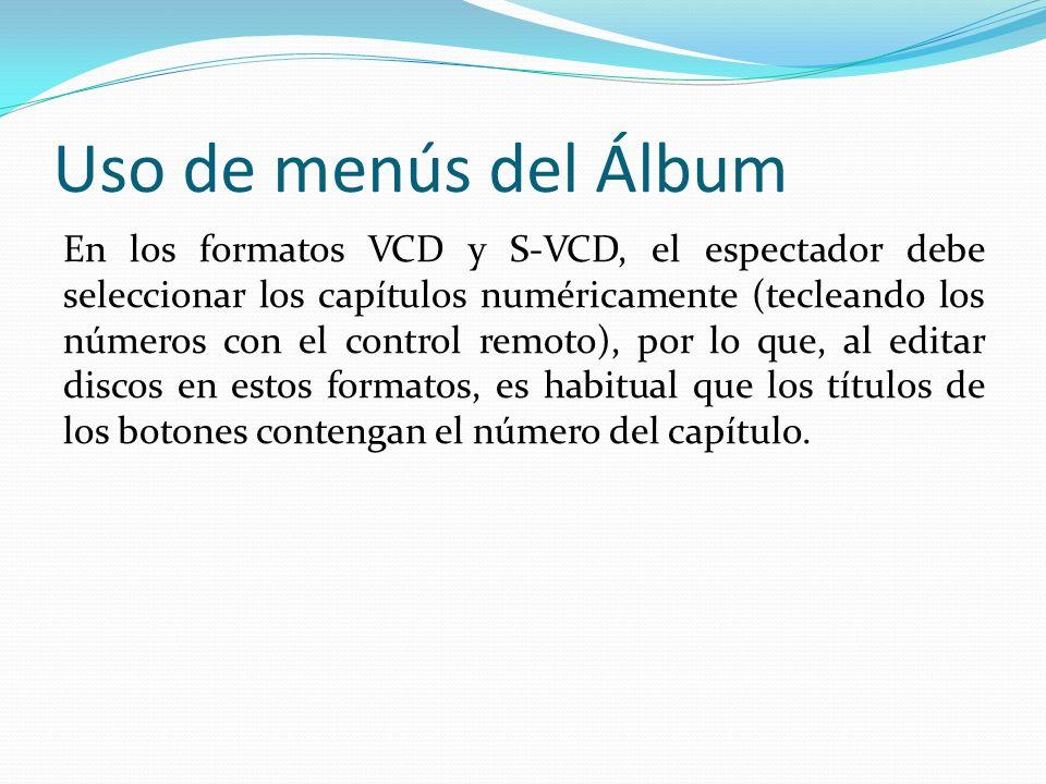 Uso de menús del Álbum En los formatos VCD y S-VCD, el espectador debe seleccionar los capítulos numéricamente (tecleando los números con el control remoto), por lo que, al editar discos en estos formatos, es habitual que los títulos de los botones contengan el número del capítulo.