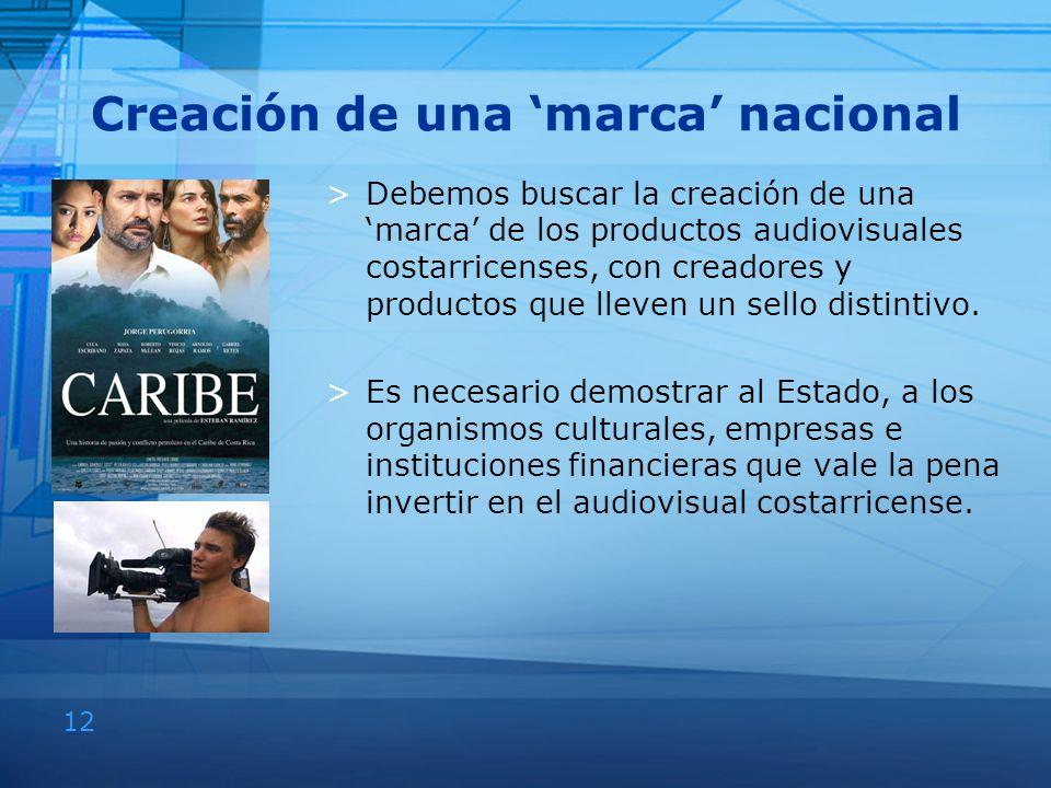 12 Creación de una marca nacional >Debemos buscar la creación de una marca de los productos audiovisuales costarricenses, con creadores y productos qu