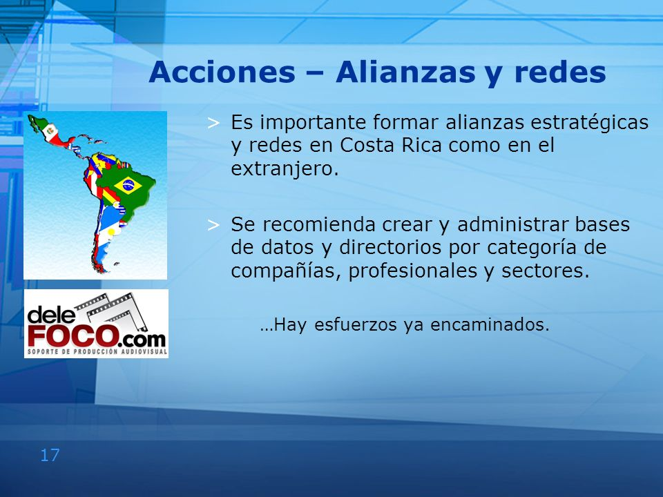 17 Acciones – Alianzas y redes >Es importante formar alianzas estratégicas y redes en Costa Rica como en el extranjero. >Se recomienda crear y adminis