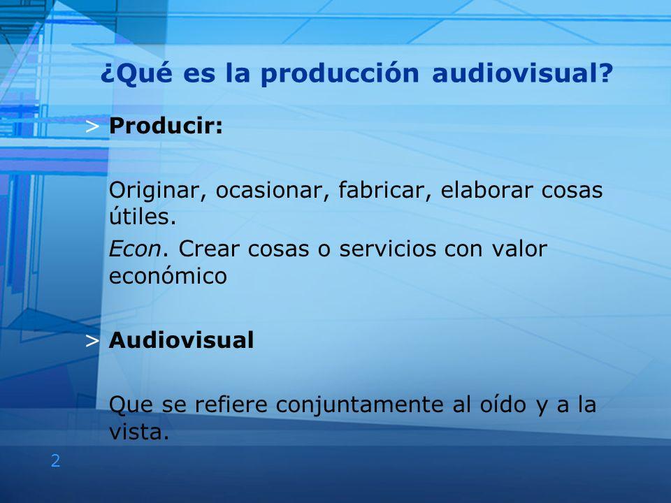 2 ¿Qué es la producción audiovisual? >Producir: Originar, ocasionar, fabricar, elaborar cosas útiles. Econ. Crear cosas o servicios con valor económic