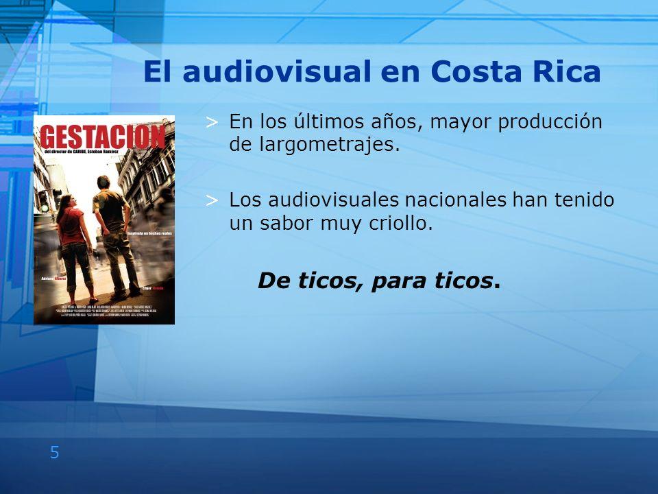 5 El audiovisual en Costa Rica >En los últimos años, mayor producción de largometrajes. >Los audiovisuales nacionales han tenido un sabor muy criollo.