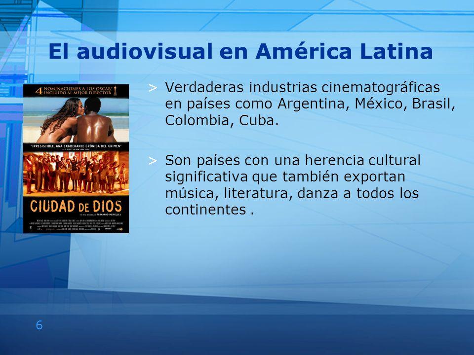 6 El audiovisual en América Latina >Verdaderas industrias cinematográficas en países como Argentina, México, Brasil, Colombia, Cuba. >Son países con u