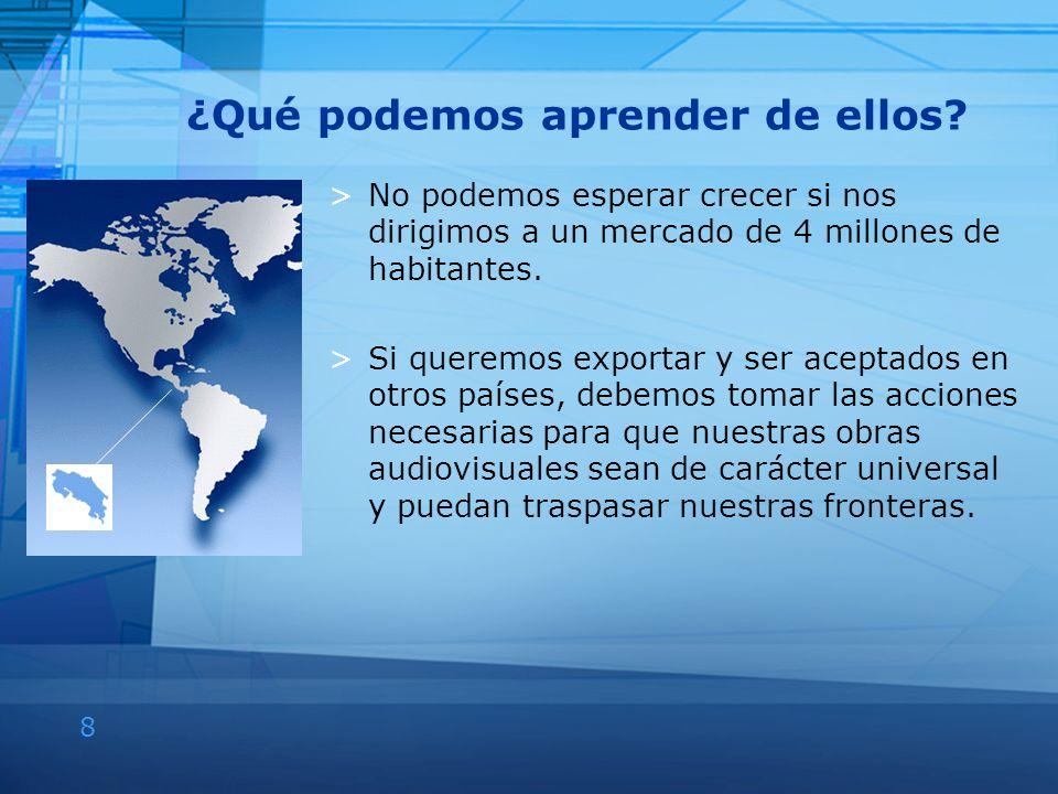 8 ¿Qué podemos aprender de ellos? >No podemos esperar crecer si nos dirigimos a un mercado de 4 millones de habitantes. >Si queremos exportar y ser ac