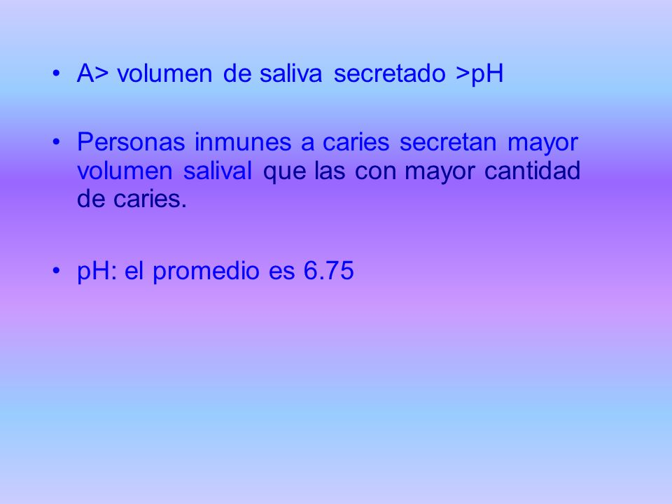 A> volumen de saliva secretado >pH Personas inmunes a caries secretan mayor volumen salival que las con mayor cantidad de caries. pH: el promedio es 6