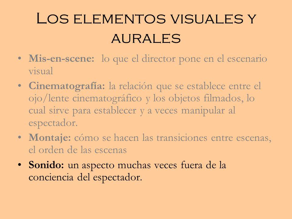 Los elementos visuales y aurales Mis-en-scene: lo que el director pone en el escenario visual Cinematografía: la relación que se establece entre el ojo/lente cinematográfico y los objetos filmados, lo cual sirve para establecer y a veces manipular al espectador.