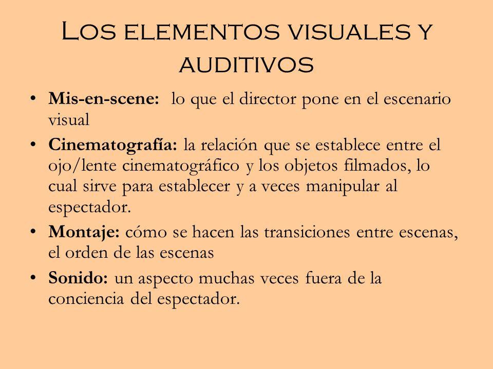 Los elementos visuales y auditivos Mis-en-scene: lo que el director pone en el escenario visual Cinematografía: la relación que se establece entre el ojo/lente cinematográfico y los objetos filmados, lo cual sirve para establecer y a veces manipular al espectador.