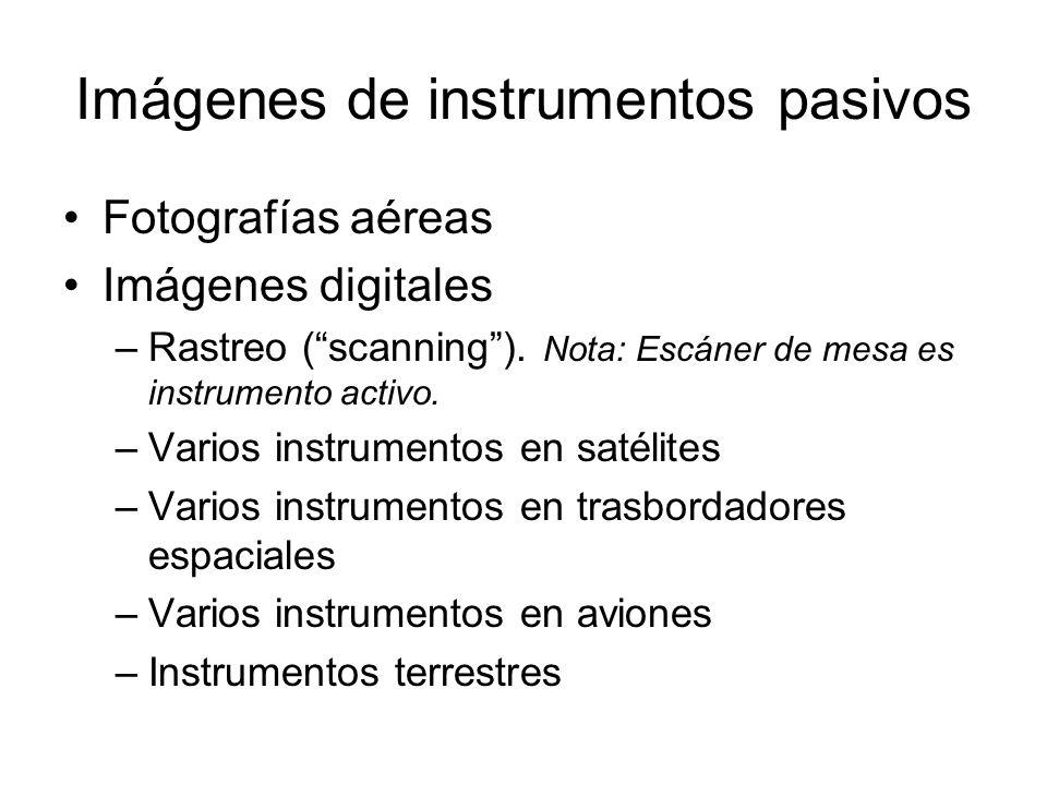 Imágenes de instrumentos pasivos Fotografías aéreas Imágenes digitales –Rastreo (scanning). Nota: Escáner de mesa es instrumento activo. –Varios instr