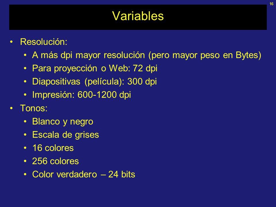 16 Variables Resolución: A más dpi mayor resolución (pero mayor peso en Bytes) Para proyección o Web: 72 dpi Diapositivas (película): 300 dpi Impresión: 600-1200 dpi Tonos: Blanco y negro Escala de grises 16 colores 256 colores Color verdadero – 24 bits