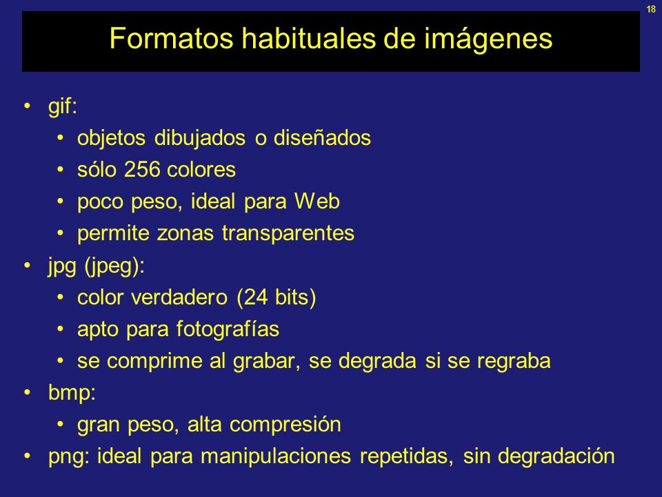 18 Formatos habituales de imágenes gif: objetos dibujados o diseñados sólo 256 colores poco peso, ideal para Web permite zonas transparentes jpg (jpeg): color verdadero (24 bits) apto para fotografías se comprime al grabar, se degrada si se regraba bmp: gran peso, alta compresión png: ideal para manipulaciones repetidas, sin degradación