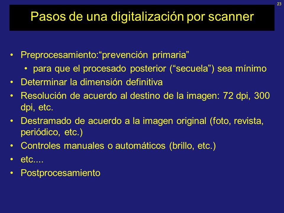 23 Pasos de una digitalización por scanner Preprocesamiento:prevención primaria para que el procesado posterior (secuela) sea mínimo Determinar la dimensión definitiva Resolución de acuerdo al destino de la imagen: 72 dpi, 300 dpi, etc.