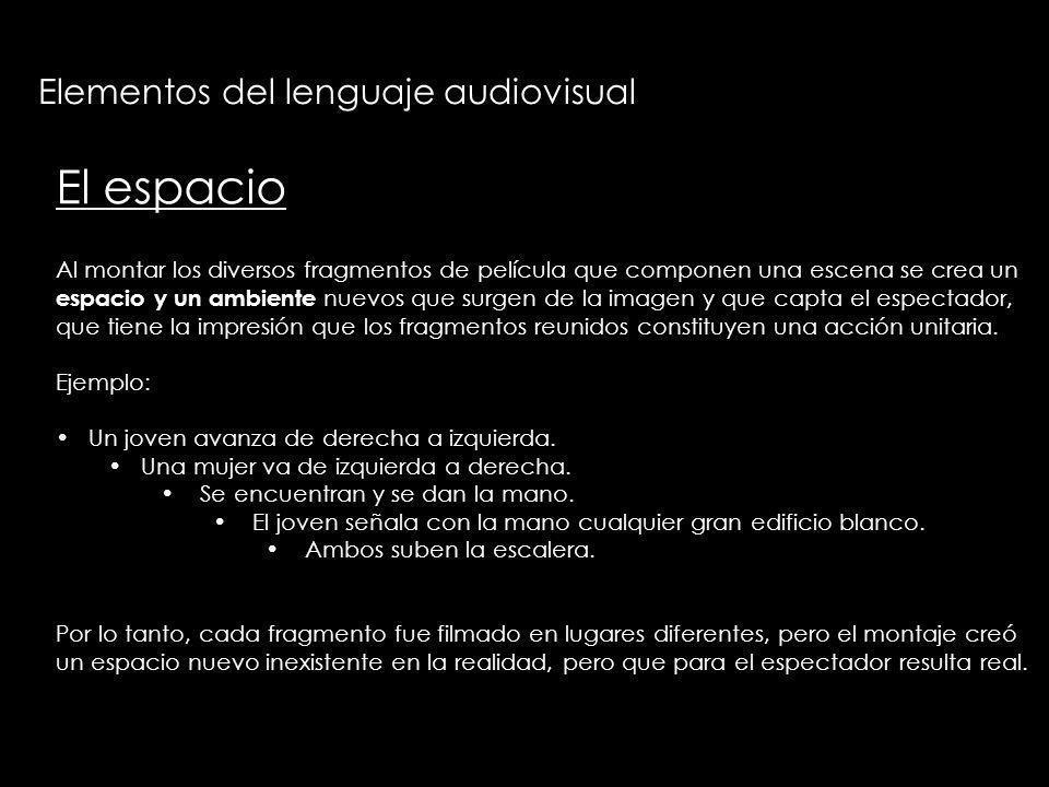 Elementos del lenguaje audiovisual El espacio Al montar los diversos fragmentos de película que componen una escena se crea un espacio y un ambiente n