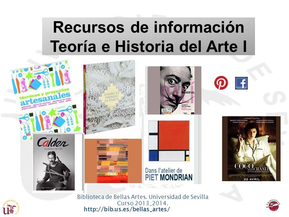 Biblioteca de Bellas Artes. Universidad de Sevilla Curso 2013_2014. http://bib.us.es/bellas_artes/2013_2014 Recursos de información Teoría e Historia