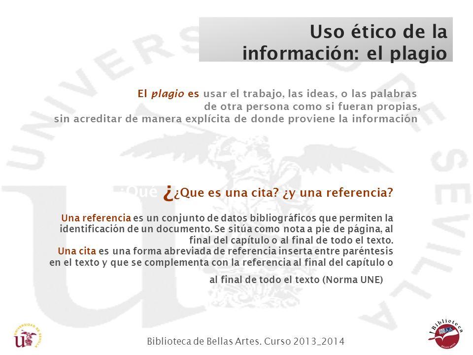 Biblioteca de Bellas Artes. Curso 2013_2014 Uso ético de la información: el plagio ¿Qué ¿ ¿Que es una cita? ¿y una referencia? Una referencia es un co