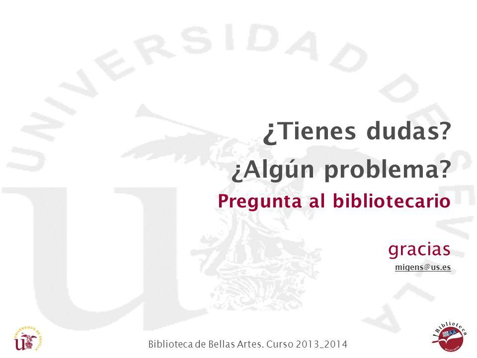 Biblioteca de Bellas Artes. Curso 2013_2014 ¿ Tienes dudas? ¿Algún problema? Pregunta al bibliotecario gracias migens@us.es