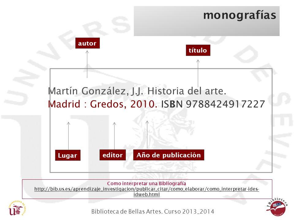Biblioteca de Bellas Artes. Curso 2013_2014 Martín González, J.J. Historia del arte. Madrid : Gredos, 2010. ISBN 9788424917227 monografías título auto