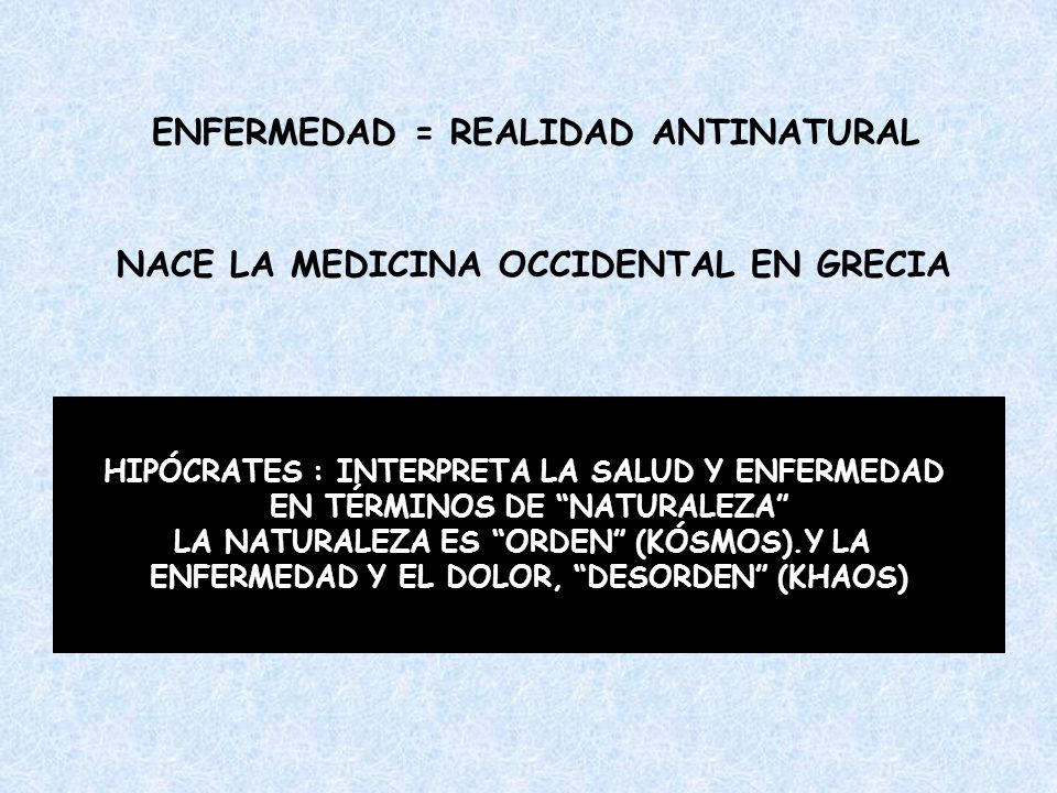 ENFERMEDAD = REALIDAD ANTINATURAL NACE LA MEDICINA OCCIDENTAL EN GRECIA HIPÓCRATES : INTERPRETA LA SALUD Y ENFERMEDAD EN TÉRMINOS DE NATURALEZA LA NAT