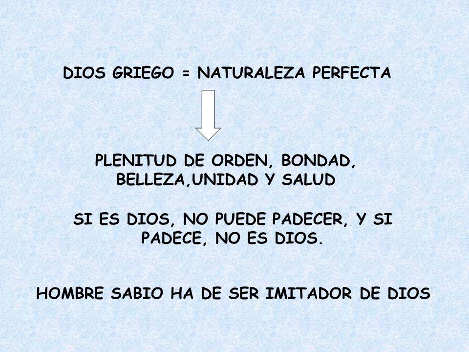 DIOS GRIEGO = NATURALEZA PERFECTA PLENITUD DE ORDEN, BONDAD, BELLEZA,UNIDAD Y SALUD SI ES DIOS, NO PUEDE PADECER, Y SI PADECE, NO ES DIOS. HOMBRE SABI