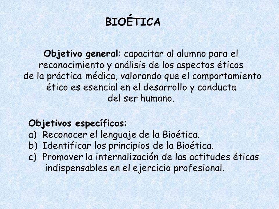 BIOÉTICA Objetivo general: capacitar al alumno para el reconocimiento y análisis de los aspectos éticos de la práctica médica, valorando que el compor