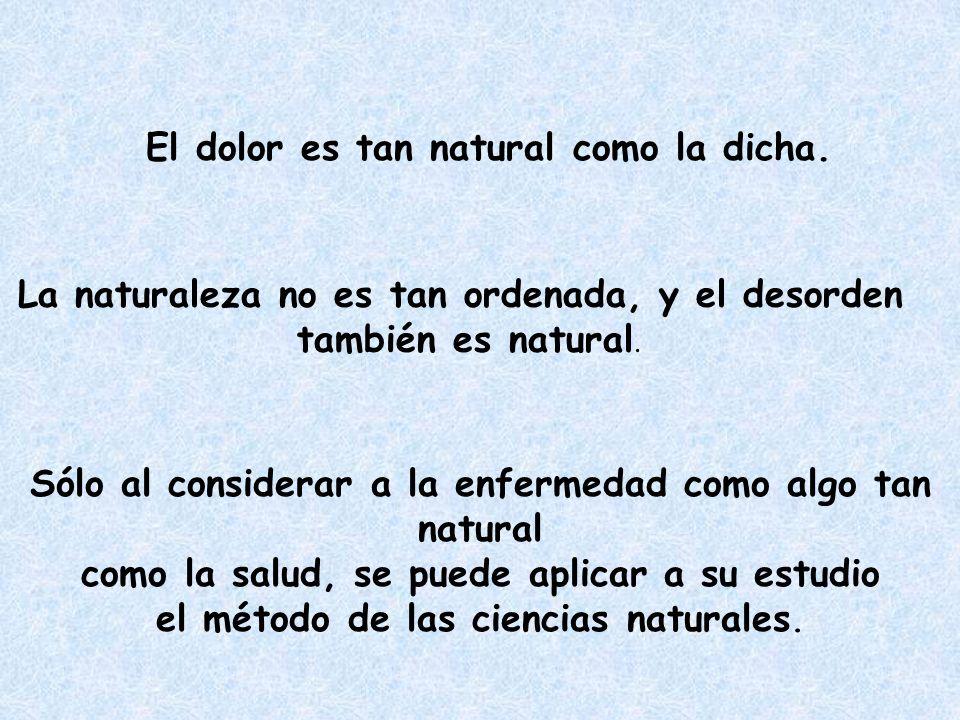 El dolor es tan natural como la dicha. La naturaleza no es tan ordenada, y el desorden también es natural. Sólo al considerar a la enfermedad como alg
