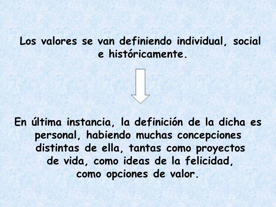 Los valores se van definiendo individual, social e históricamente. En última instancia, la definición de la dicha es personal, habiendo muchas concepc
