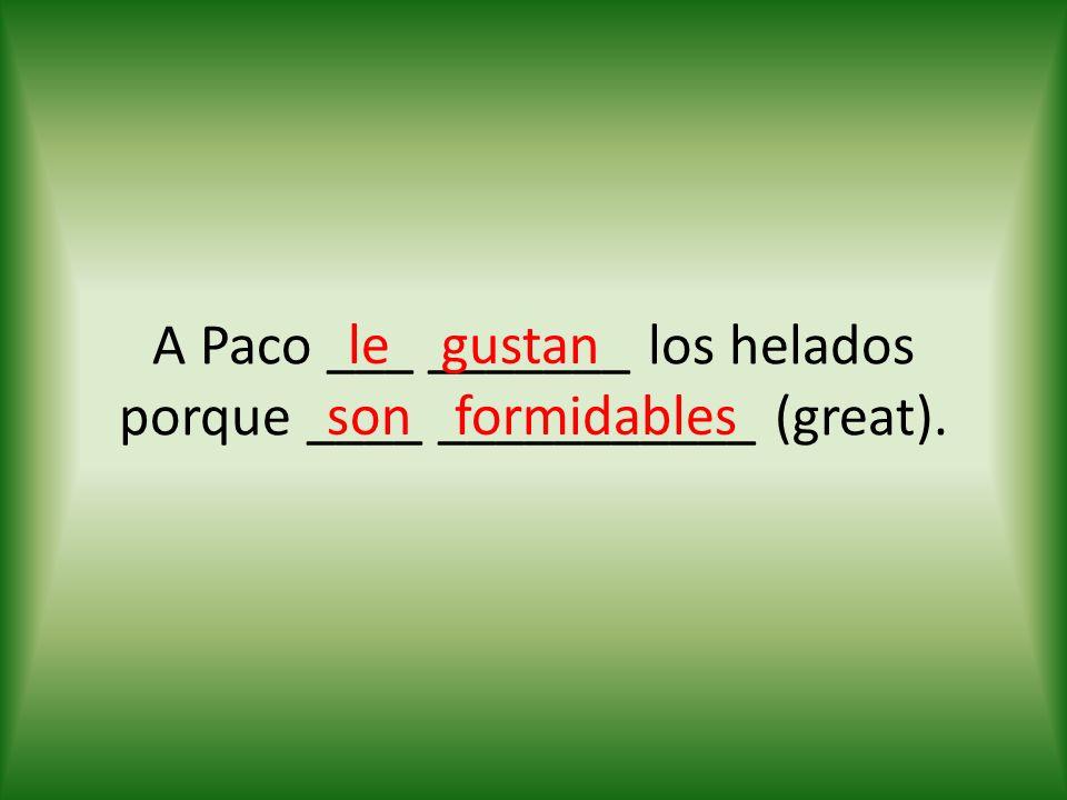 A Paco ___ _______ los helados porque ____ ___________ (great). legustan sonformidables