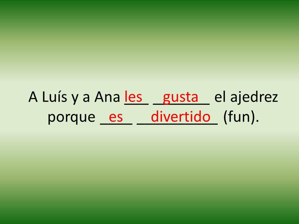 A Luís y a Ana ___ _______ el ajedrez porque ____ __________ (fun). lesgusta esdivertido