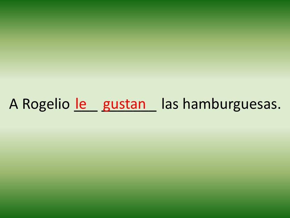 A Rogelio ___ _______ las hamburguesas. legustan
