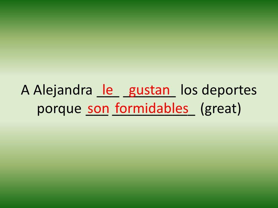 A Alejandra ___ _______ los deportes porque ___ ___________ (great) legustan sonformidables