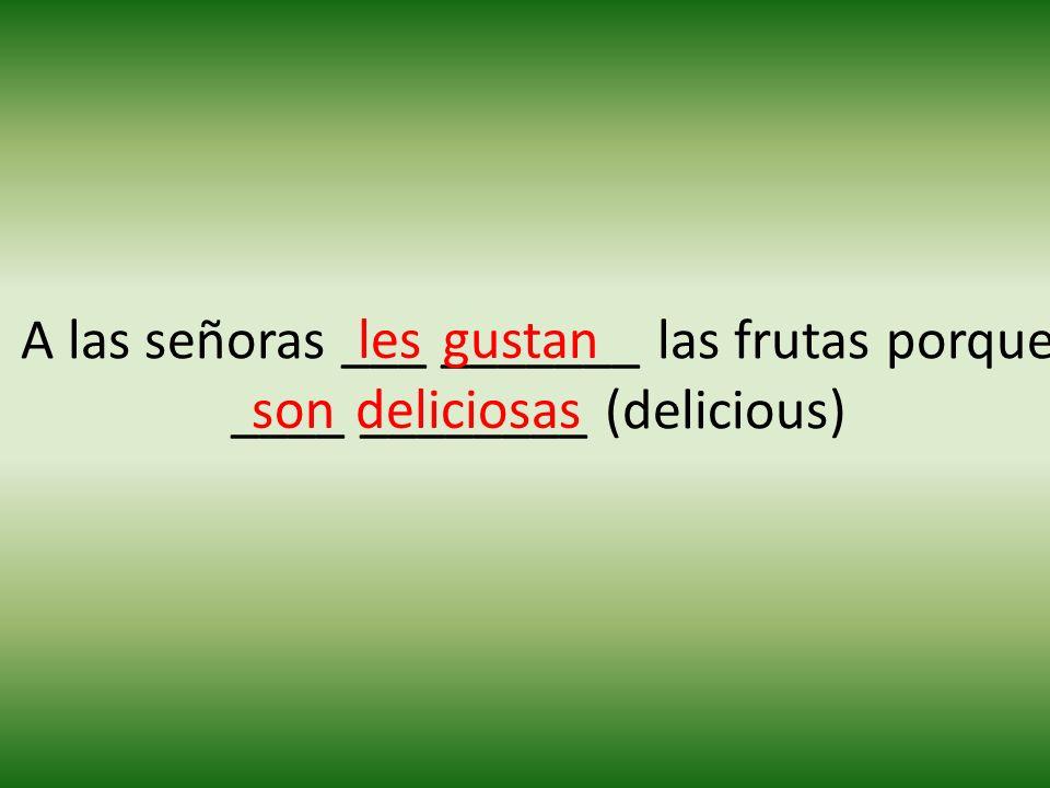 A las señoras ___ _______ las frutas porque ____ ________ (delicious) lesgustan sondeliciosas