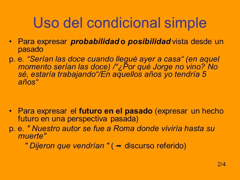 Uso del condicional simple Para expresar probabilidad o posibilidad vista desde un pasado p. e. Serían las doce cuando llegué ayer a casa (en aquel mo