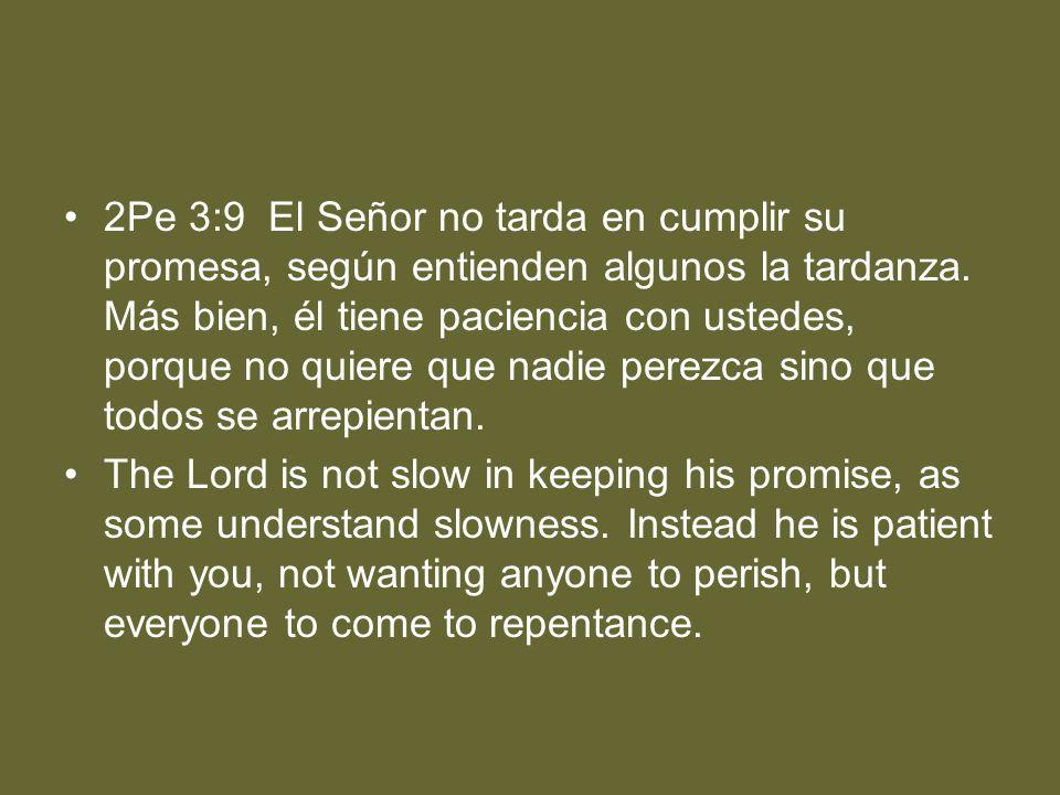 2Pe 3:9 El Señor no tarda en cumplir su promesa, según entienden algunos la tardanza. Más bien, él tiene paciencia con ustedes, porque no quiere que n