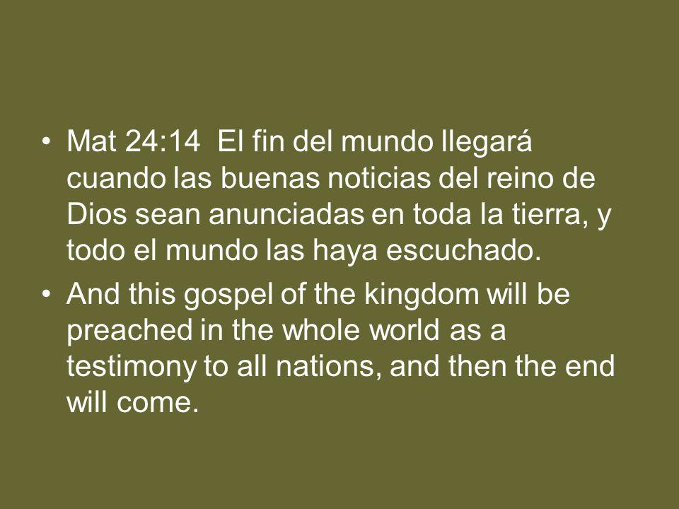 Mat 24:14 El fin del mundo llegará cuando las buenas noticias del reino de Dios sean anunciadas en toda la tierra, y todo el mundo las haya escuchado.