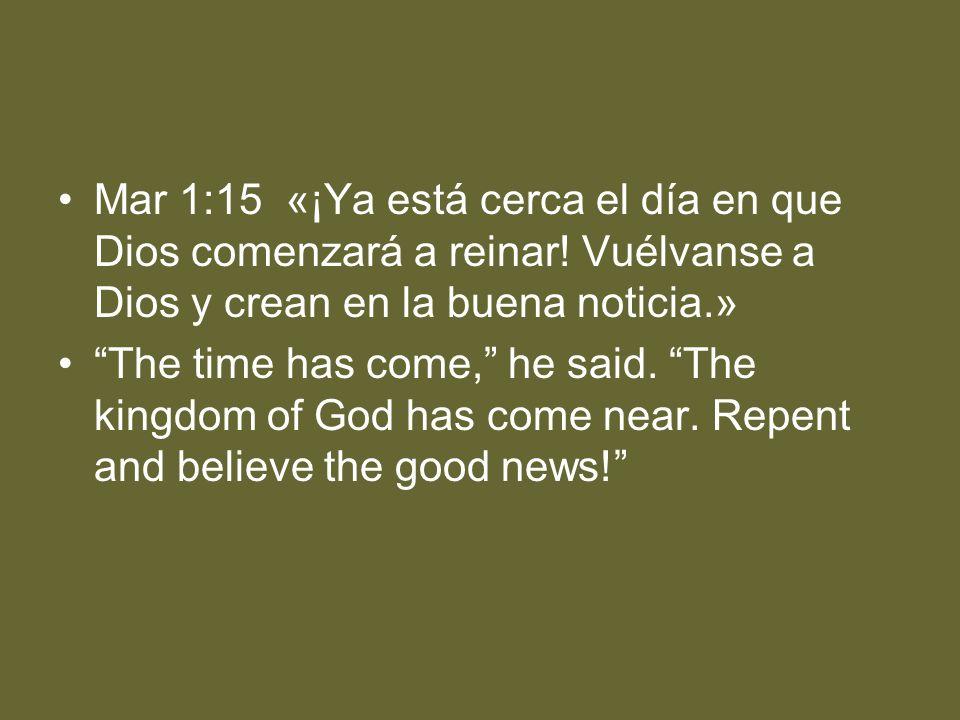 Mar 1:15 «¡Ya está cerca el día en que Dios comenzará a reinar! Vuélvanse a Dios y crean en la buena noticia.» The time has come, he said. The kingdom