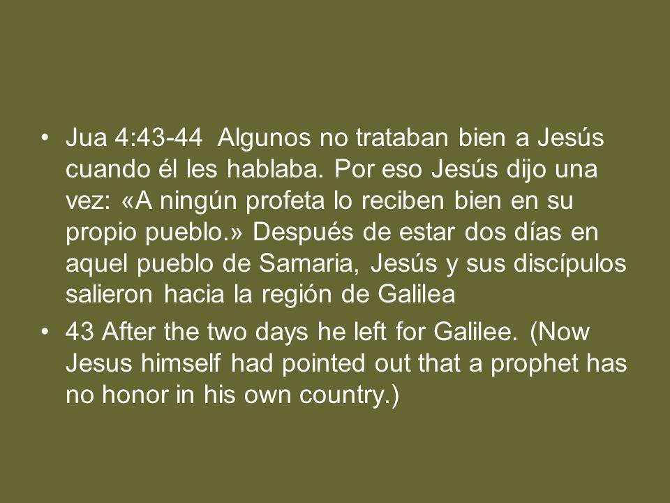 Jua 4:43-44 Algunos no trataban bien a Jesús cuando él les hablaba. Por eso Jesús dijo una vez: «A ningún profeta lo reciben bien en su propio pueblo.