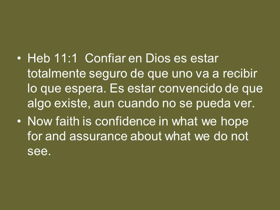 Heb 11:1 Confiar en Dios es estar totalmente seguro de que uno va a recibir lo que espera. Es estar convencido de que algo existe, aun cuando no se pu