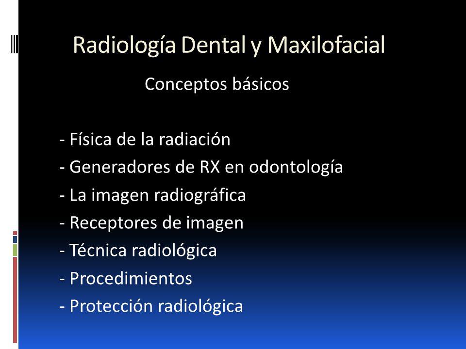 Radiología Dental y Maxilofacial Conceptos básicos - Física de la radiación - Generadores de RX en odontología - La imagen radiográfica - Receptores d