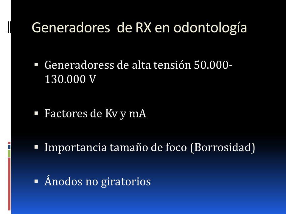 Generadores de RX en odontología Generadoress de alta tensión 50.000- 130.000 V Factores de Kv y mA Importancia tamaño de foco (Borrosidad) Ánodos no