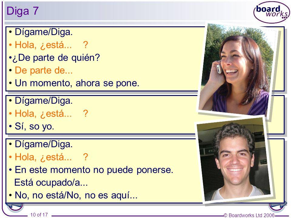 © Boardworks Ltd 2006 10 of 17 Diga 7 Dígame/Diga. Hola, ¿está... ? ¿De parte de quién? De parte de... Un momento, ahora se pone. Dígame/Diga. Hola, ¿